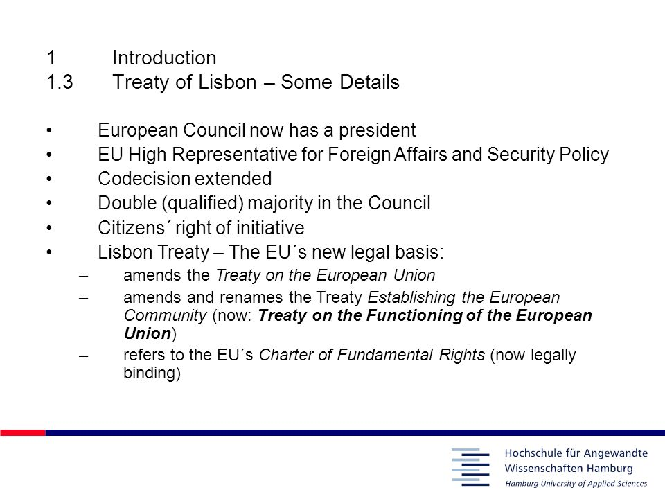 1Introduction 1.3Treaty of Lisbon – Some Details European Council now has a president EU High Representative for Foreign Affairs and Security Policy C