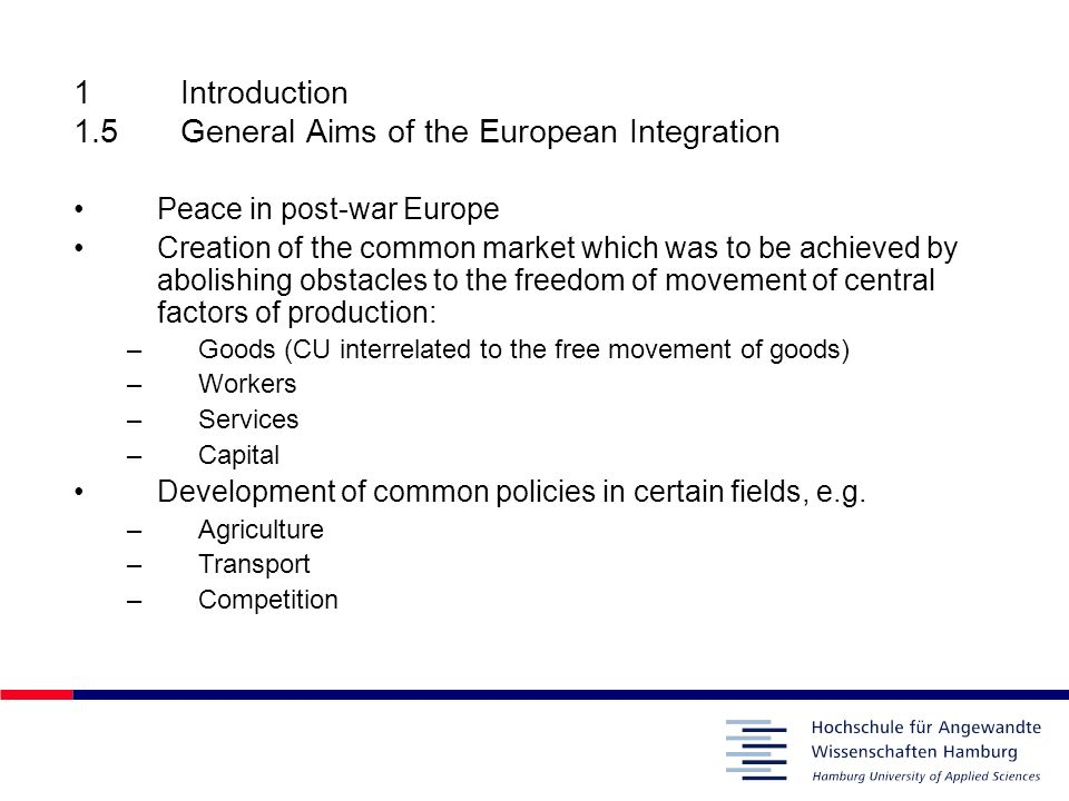 1Introduction 1.5General Aims of the European Integration Peace in post-war Europe Creation of the common market which was to be achieved by abolishin