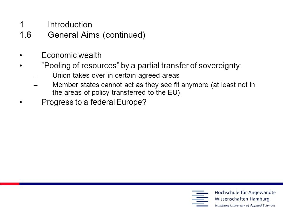 1Introduction 1.6General Aims (continued) Economic wealth Pooling of resources by a partial transfer of sovereignty: –Union takes over in certain agre