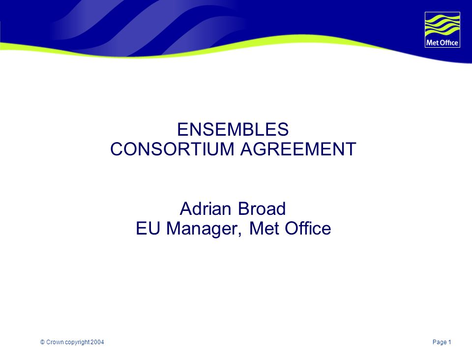 Page 1© Crown copyright 2004 ENSEMBLES CONSORTIUM AGREEMENT Adrian Broad EU Manager, Met Office