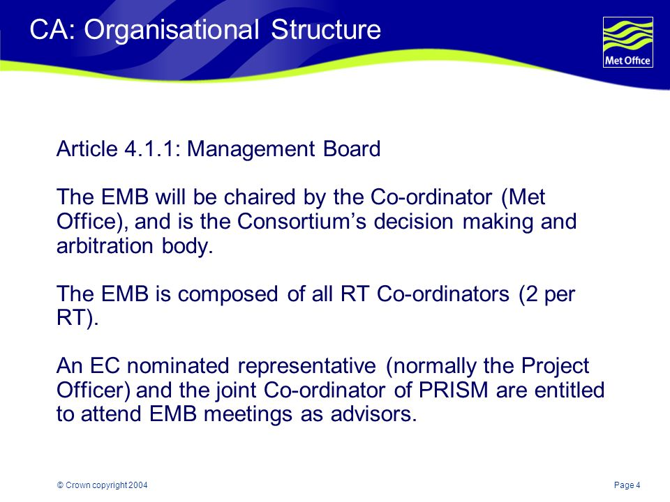 Page 4© Crown copyright 2004 CA: Organisational Structure Article 4.1.1: Management Board The EMB will be chaired by the Co-ordinator (Met Office), and is the Consortiums decision making and arbitration body.