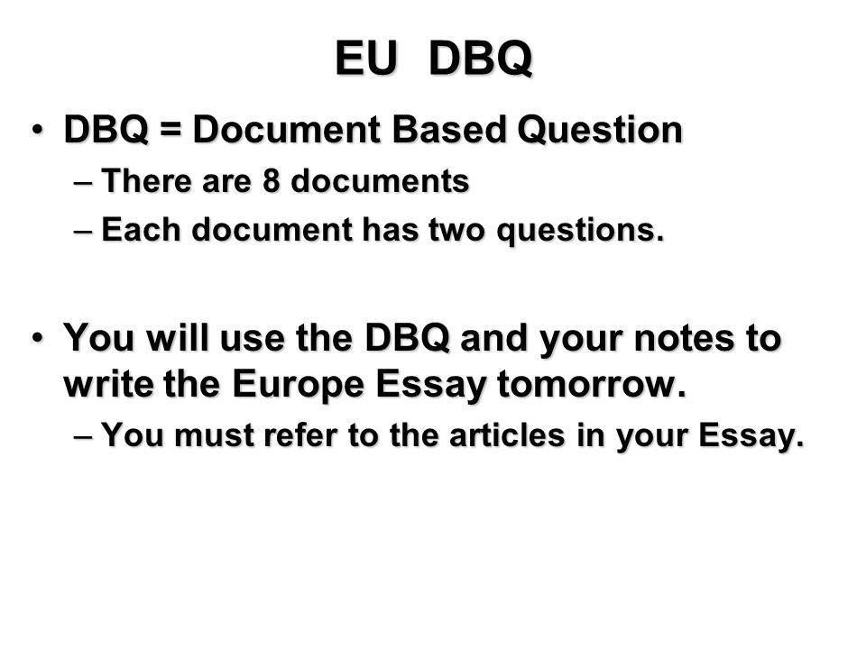 EU DBQ DBQ = Document Based QuestionDBQ = Document Based Question –There are 8 documents –Each document has two questions.