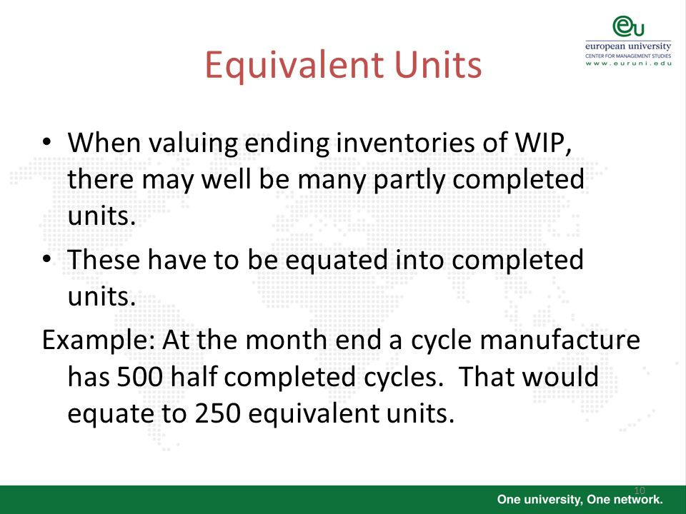 10 Equivalent Units When valuing ending inventories of WIP, there may well be many partly completed units. These have to be equated into completed uni