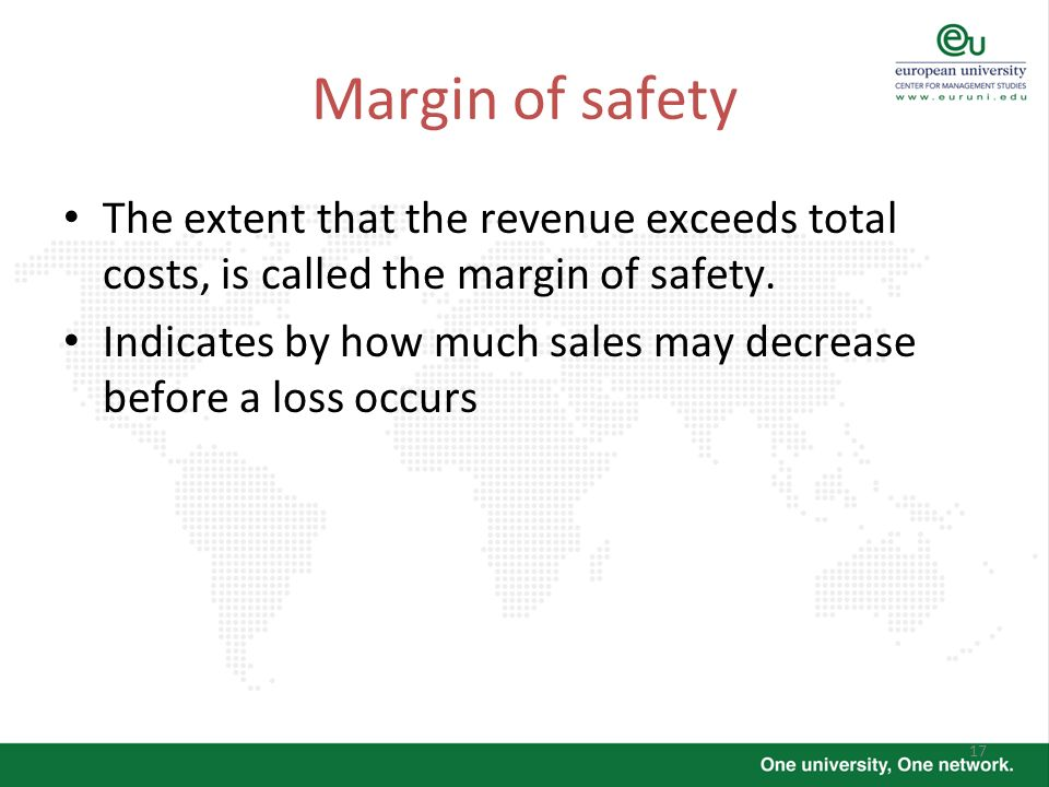 17 Margin of safety The extent that the revenue exceeds total costs, is called the margin of safety. Indicates by how much sales may decrease before a