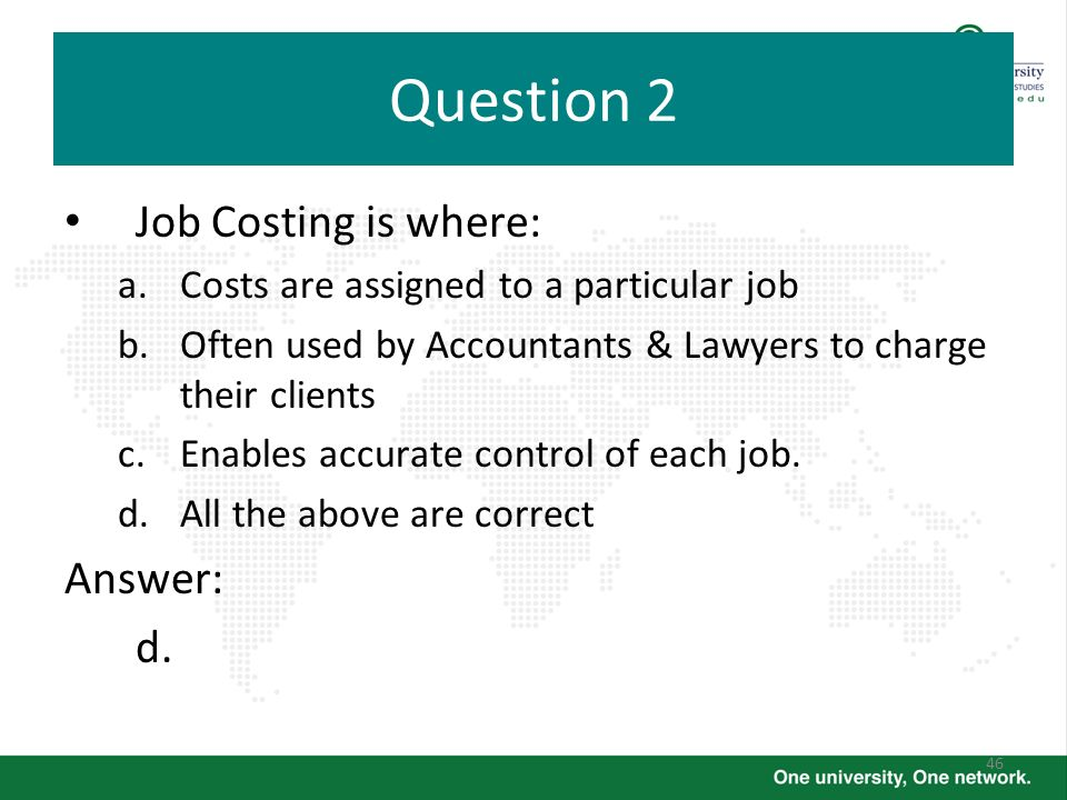 46 Question 2 Job Costing is where: a.Costs are assigned to a particular job b.Often used by Accountants & Lawyers to charge their clients c.Enables a