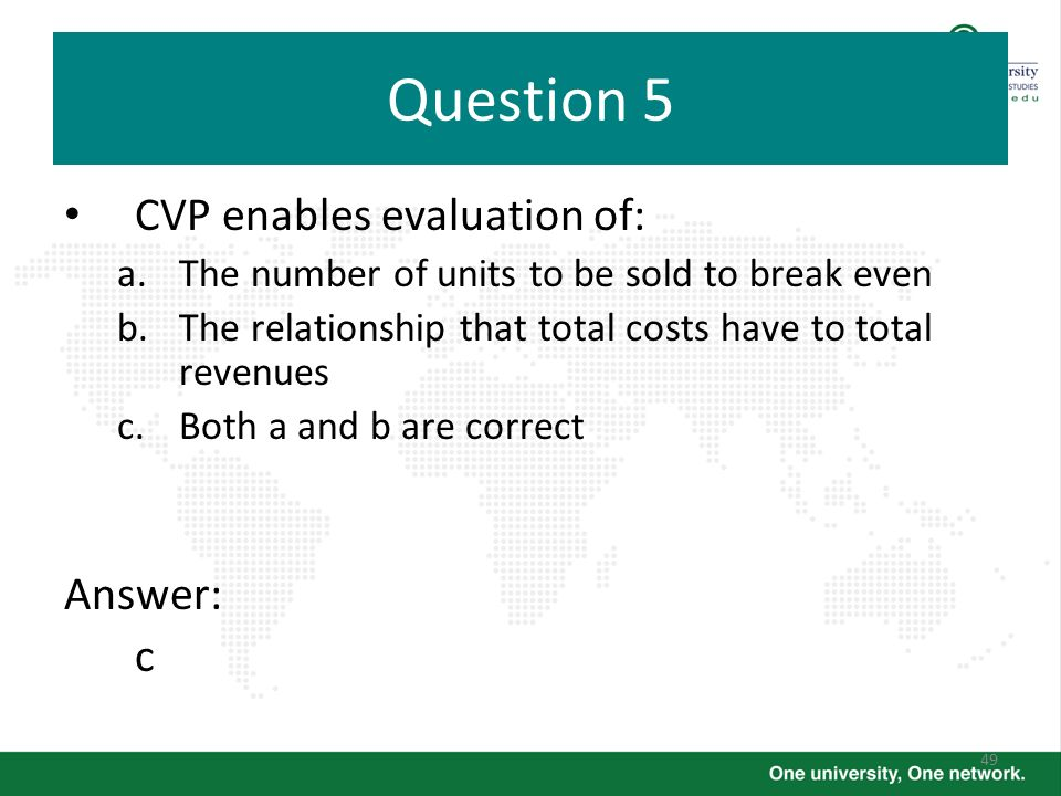 49 Question 5 CVP enables evaluation of: a.The number of units to be sold to break even b.The relationship that total costs have to total revenues c.B