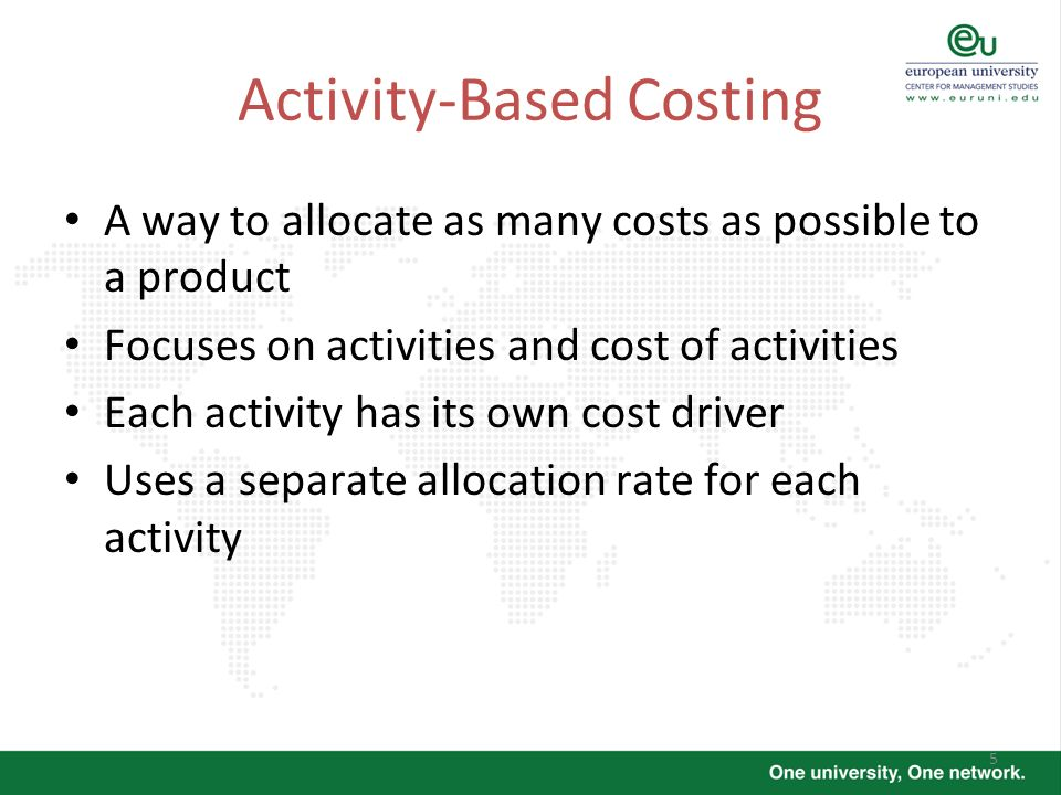 5 Activity-Based Costing A way to allocate as many costs as possible to a product Focuses on activities and cost of activities Each activity has its o