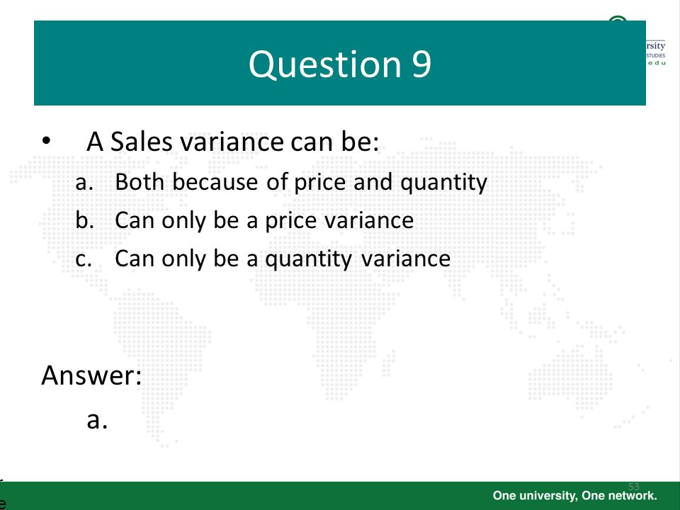 53 Question 9 A Sales variance can be: a.Both because of price and quantity b.Can only be a price variance c.Can only be a quantity variance Answer: a