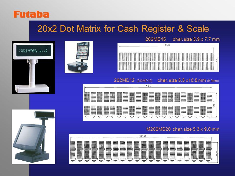 20x2 Dot Matrix for Cash Register & Scale 202MD15 char. size 3.9 x 7.7 mm 202MD12 (202MD10) char. size 5.5 x10.5 mm (9,5mm) M202MD20 char. size 5.3 x