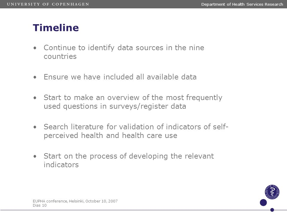 EUPHA conference, Helsinki, October 10, 2007 Dias 10 Department of Health Services Research Timeline Continue to identify data sources in the nine cou