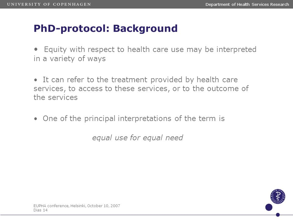 EUPHA conference, Helsinki, October 10, 2007 Dias 14 Department of Health Services Research PhD-protocol: Background Equity with respect to health care use may be interpreted in a variety of ways It can refer to the treatment provided by health care services, to access to these services, or to the outcome of the services One of the principal interpretations of the term is equal use for equal need