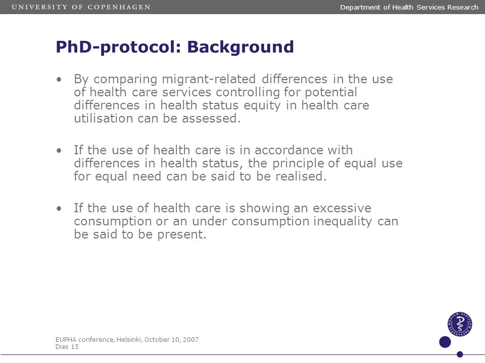 EUPHA conference, Helsinki, October 10, 2007 Dias 15 Department of Health Services Research PhD-protocol: Background By comparing migrant-related diff