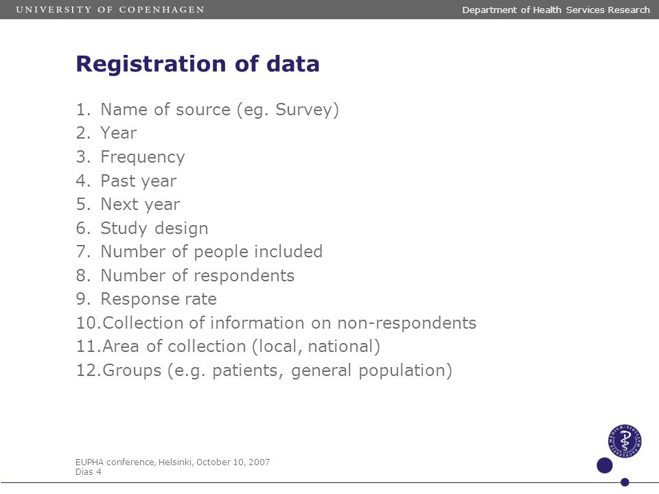 EUPHA conference, Helsinki, October 10, 2007 Dias 4 Department of Health Services Research Registration of data 1.Name of source (eg. Survey) 2.Year 3