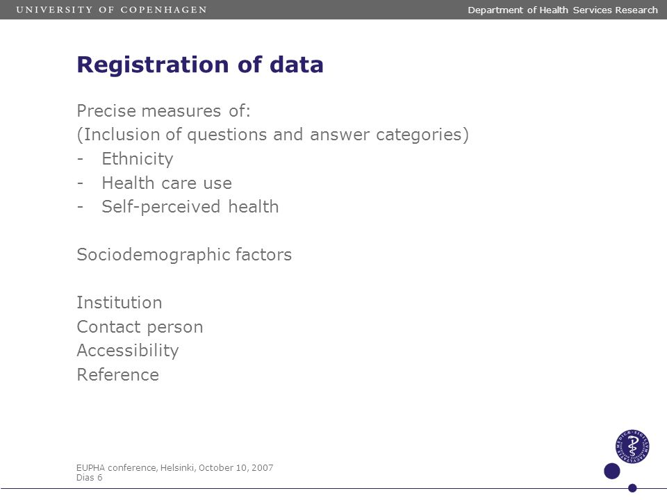EUPHA conference, Helsinki, October 10, 2007 Dias 6 Department of Health Services Research Registration of data Precise measures of: (Inclusion of que