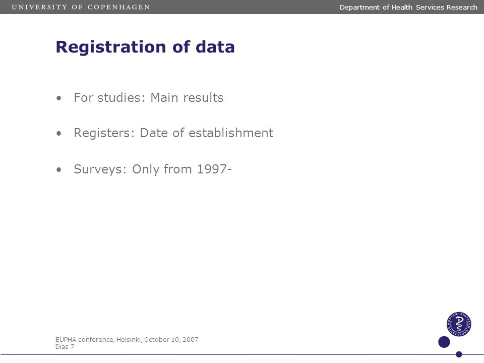 EUPHA conference, Helsinki, October 10, 2007 Dias 7 Department of Health Services Research Registration of data For studies: Main results Registers: Date of establishment Surveys: Only from 1997-