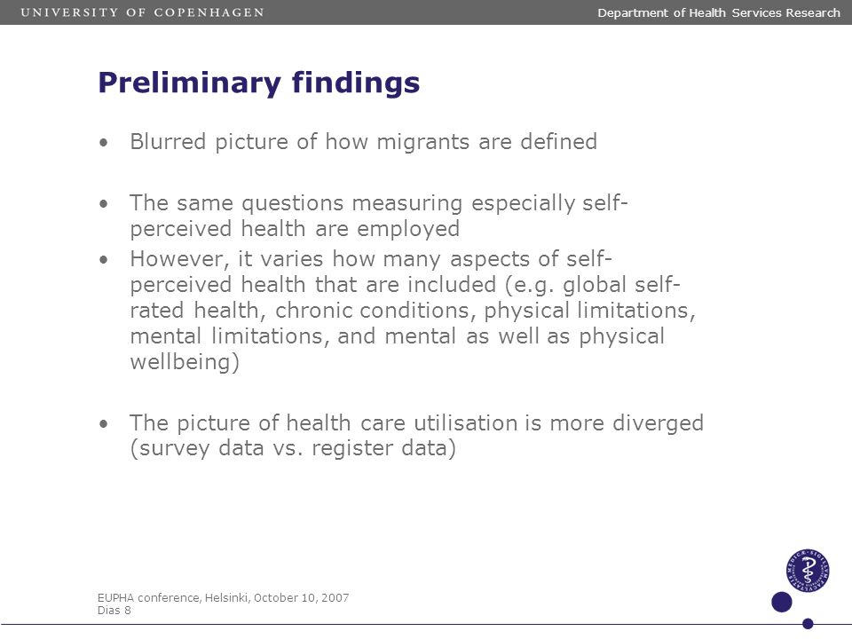 EUPHA conference, Helsinki, October 10, 2007 Dias 8 Department of Health Services Research Preliminary findings Blurred picture of how migrants are defined The same questions measuring especially self- perceived health are employed However, it varies how many aspects of self- perceived health that are included (e.g.