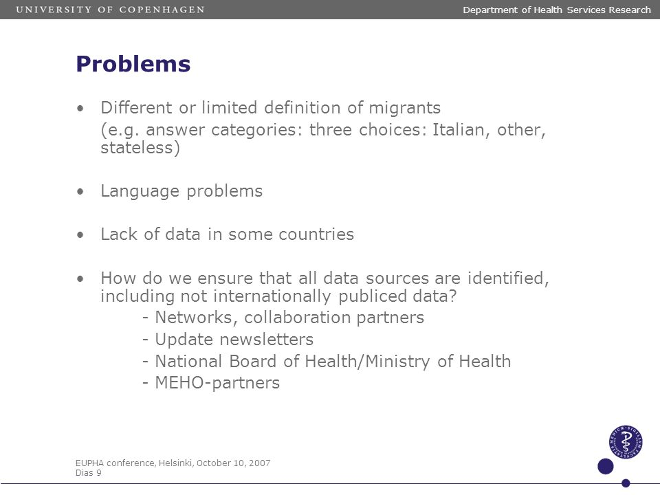 EUPHA conference, Helsinki, October 10, 2007 Dias 9 Department of Health Services Research Problems Different or limited definition of migrants (e.g.