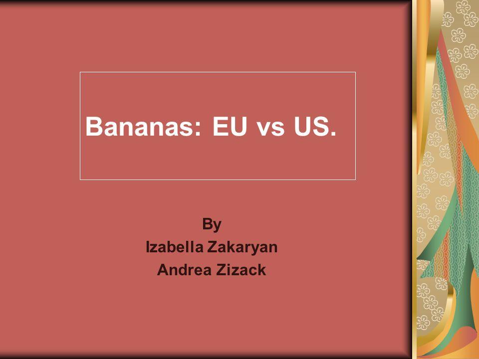 Bananas: EU vs US. By Izabella Zakaryan Andrea Zizack