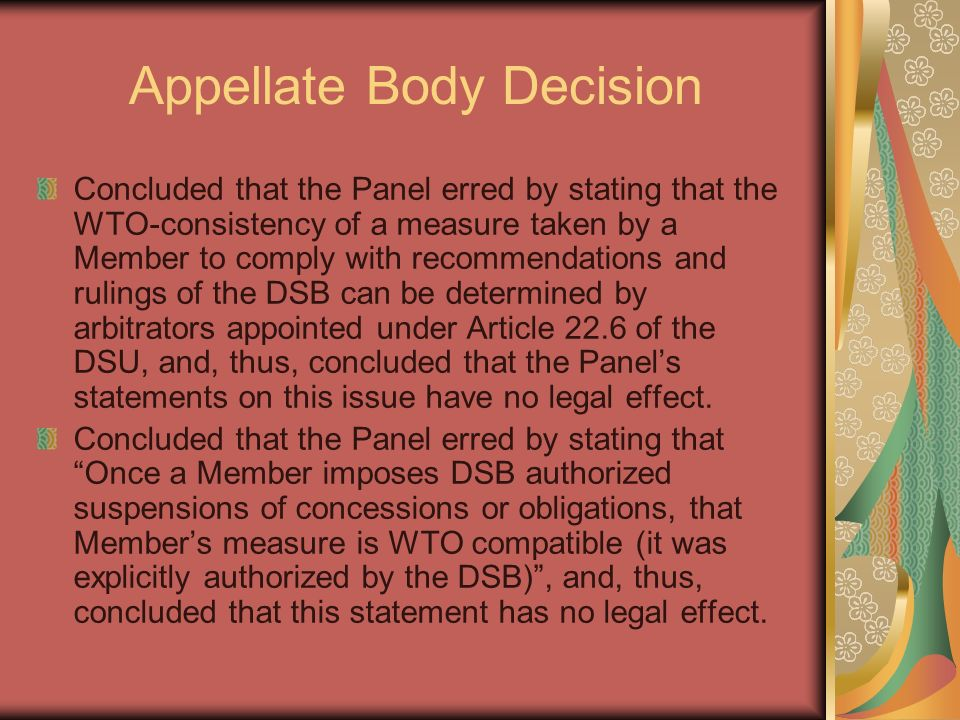 Appellate Body Decision Concluded that the Panel erred by stating that the WTO-consistency of a measure taken by a Member to comply with recommendations and rulings of the DSB can be determined by arbitrators appointed under Article 22.6 of the DSU, and, thus, concluded that the Panels statements on this issue have no legal effect.