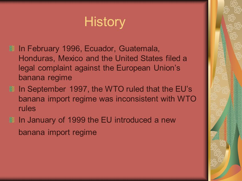 History In February 1996, Ecuador, Guatemala, Honduras, Mexico and the United States filed a legal complaint against the European Unions banana regime In September 1997, the WTO ruled that the EUs banana import regime was inconsistent with WTO rules In January of 1999 the EU introduced a new banana import regime