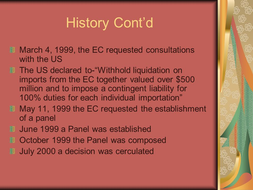 History Contd March 4, 1999, the EC requested consultations with the US The US declared to-Withhold liquidation on imports from the EC together valued over $500 million and to impose a contingent liability for 100% duties for each individual importation May 11, 1999 the EC requested the establishment of a panel June 1999 a Panel was established October 1999 the Panel was composed July 2000 a decision was cerculated