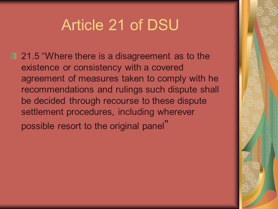 Article 21 of DSU 21.5 Where there is a disagreement as to the existence or consistency with a covered agreement of measures taken to comply with he recommendations and rulings such dispute shall be decided through recourse to these dispute settlement procedures, including wherever possible resort to the original panel