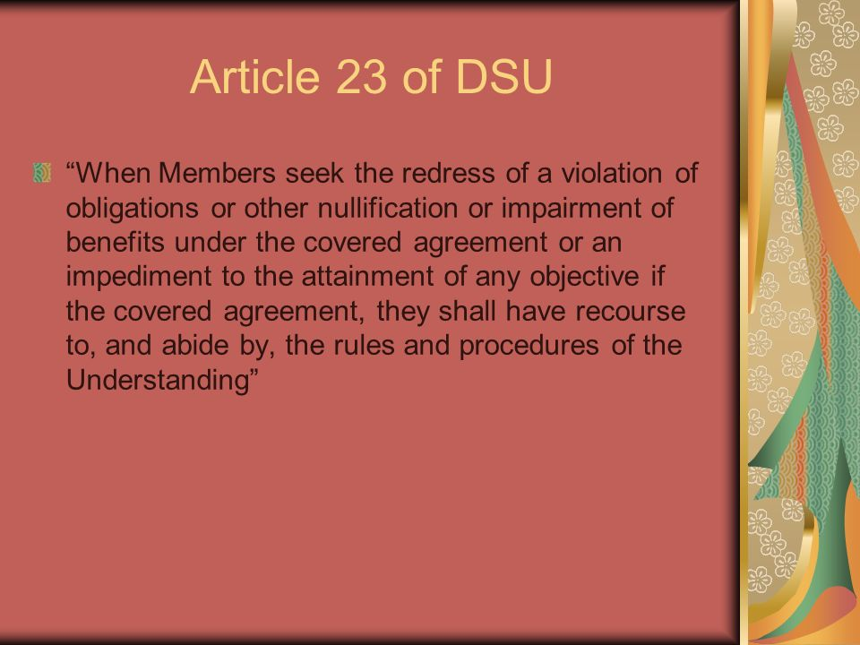 Article 23 of DSU When Members seek the redress of a violation of obligations or other nullification or impairment of benefits under the covered agreement or an impediment to the attainment of any objective if the covered agreement, they shall have recourse to, and abide by, the rules and procedures of the Understanding