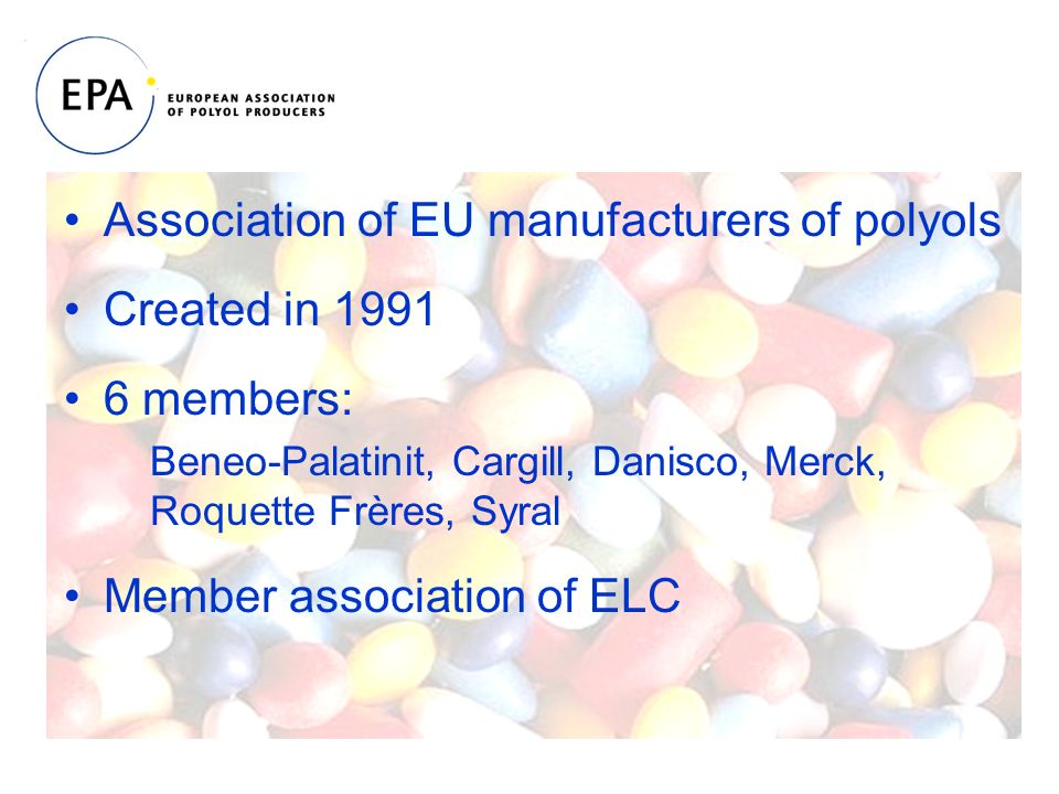 Association of EU manufacturers of polyols Created in members: Beneo-Palatinit, Cargill, Danisco, Merck, Roquette Frères, Syral Member association of ELC