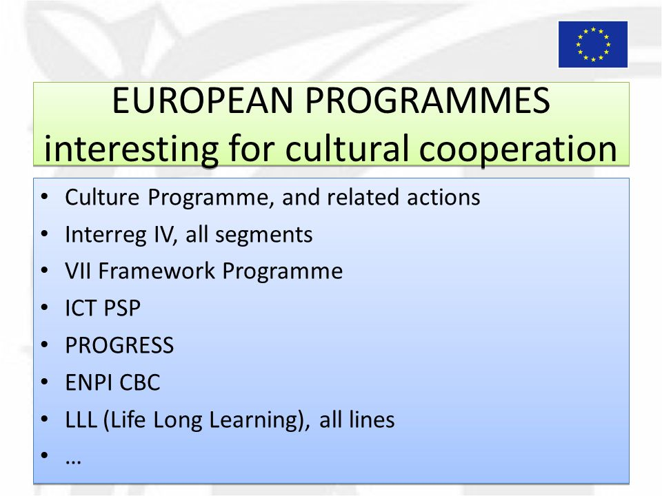 EUROPEAN PROGRAMMES interesting for cultural cooperation Culture Programme, and related actions Interreg IV, all segments VII Framework Programme ICT PSP PROGRESS ENPI CBC LLL (Life Long Learning), all lines … Culture Programme, and related actions Interreg IV, all segments VII Framework Programme ICT PSP PROGRESS ENPI CBC LLL (Life Long Learning), all lines …