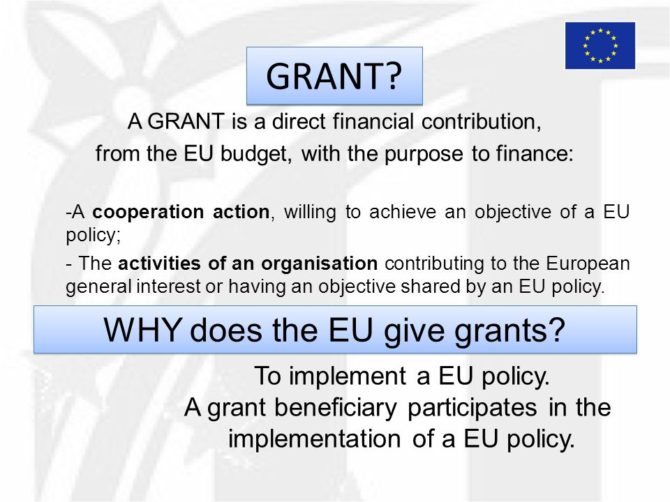 GRANT? A GRANT is a direct financial contribution, from the EU budget, with the purpose to finance: -A cooperation action, willing to achieve an objec
