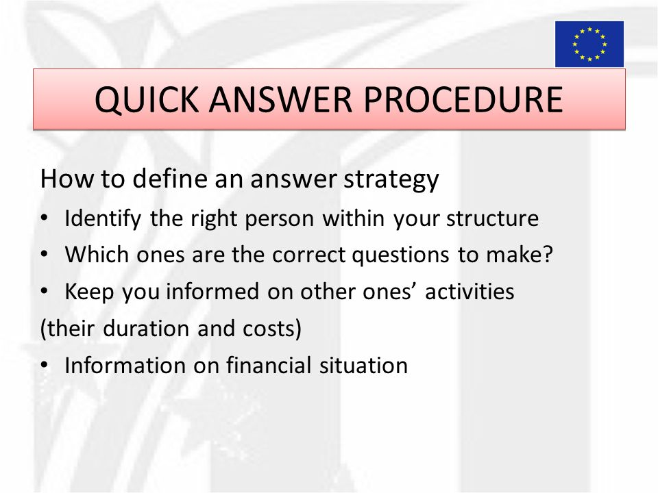 QUICK ANSWER PROCEDURE How to define an answer strategy Identify the right person within your structure Which ones are the correct questions to make.