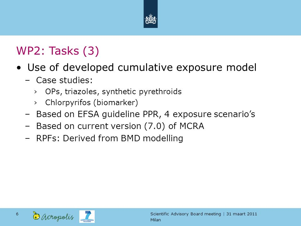 Scientific Advisory Board meeting | 31 maart 2011 Milan 6 Use of developed cumulative exposure model –Case studies: OPs, triazoles, synthetic pyrethroids Chlorpyrifos (biomarker) –Based on EFSA guideline PPR, 4 exposure scenarios –Based on current version (7.0) of MCRA –RPFs: Derived from BMD modelling WP2: Tasks (3)