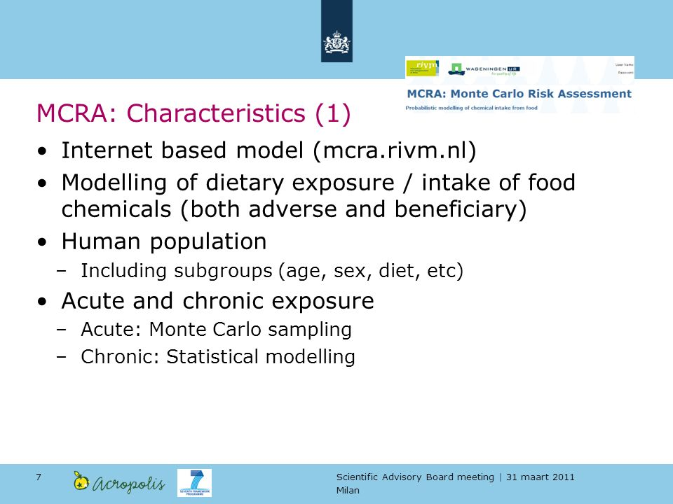 Scientific Advisory Board meeting | 31 maart 2011 Milan 7 Internet based model (mcra.rivm.nl) Modelling of dietary exposure / intake of food chemicals (both adverse and beneficiary) Human population –Including subgroups (age, sex, diet, etc) Acute and chronic exposure –Acute: Monte Carlo sampling –Chronic: Statistical modelling MCRA: Characteristics (1)
