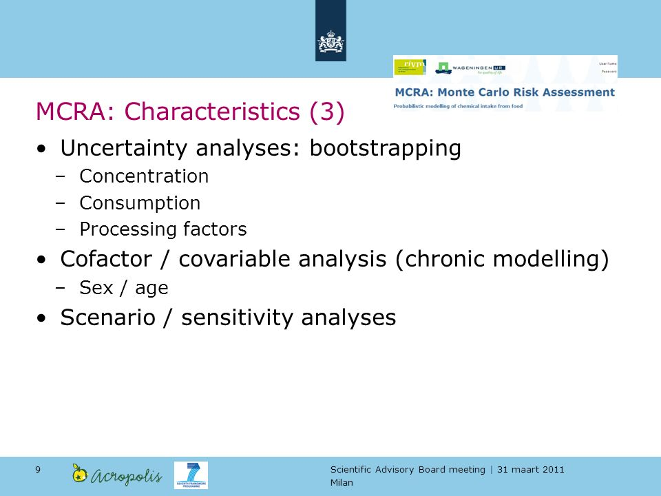 Scientific Advisory Board meeting | 31 maart 2011 Milan 9 MCRA: Characteristics (3) Uncertainty analyses: bootstrapping –Concentration –Consumption –Processing factors Cofactor / covariable analysis (chronic modelling) –Sex / age Scenario / sensitivity analyses