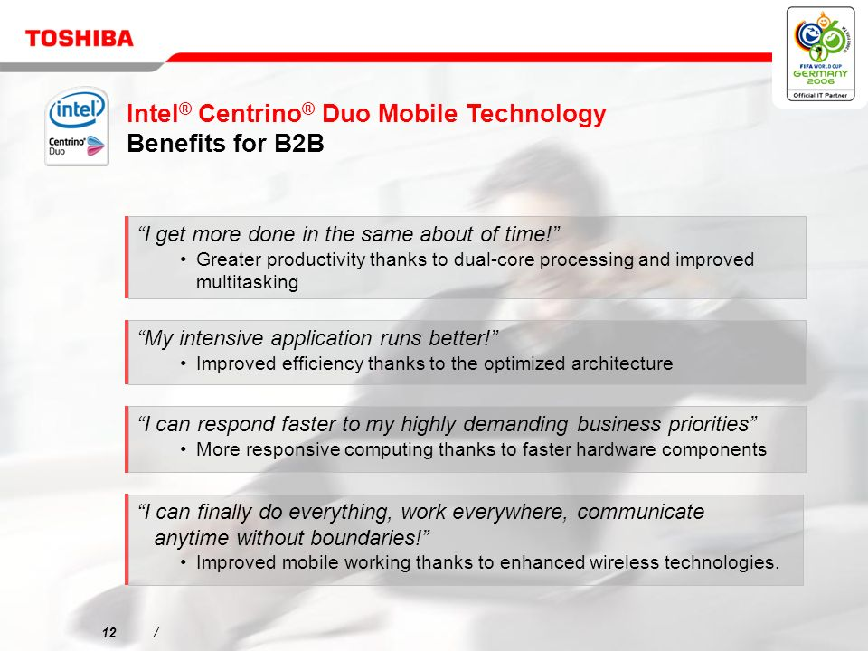 12/ Intel ® Centrino ® Duo Mobile Technology Benefits for B2B I get more done in the same about of time.