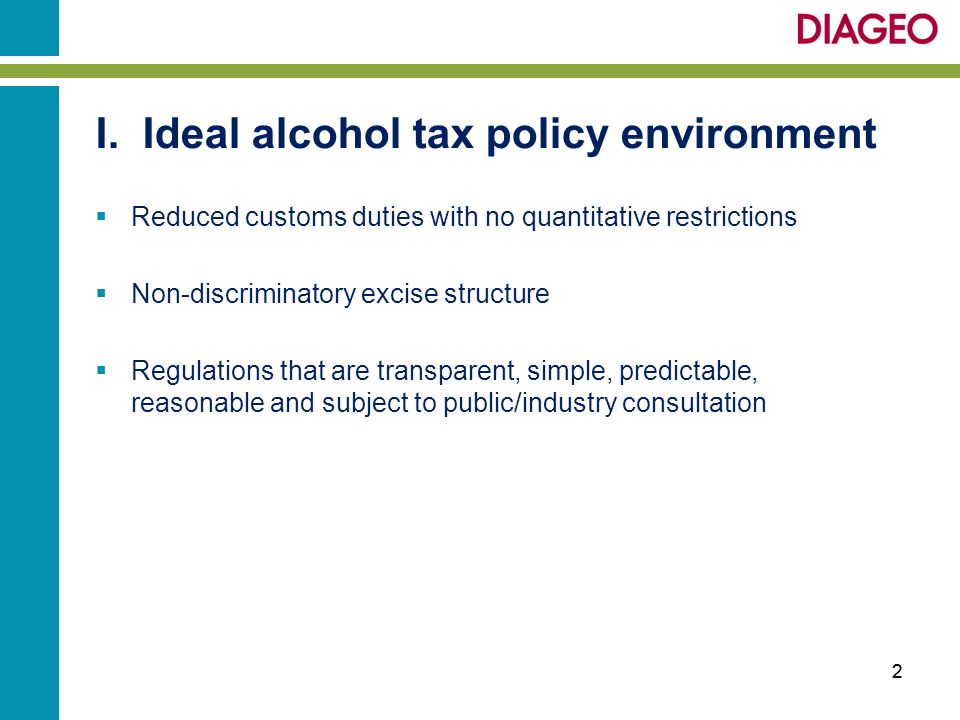 I. Ideal alcohol tax policy environment Reduced customs duties with no quantitative restrictions Non-discriminatory excise structure Regulations that