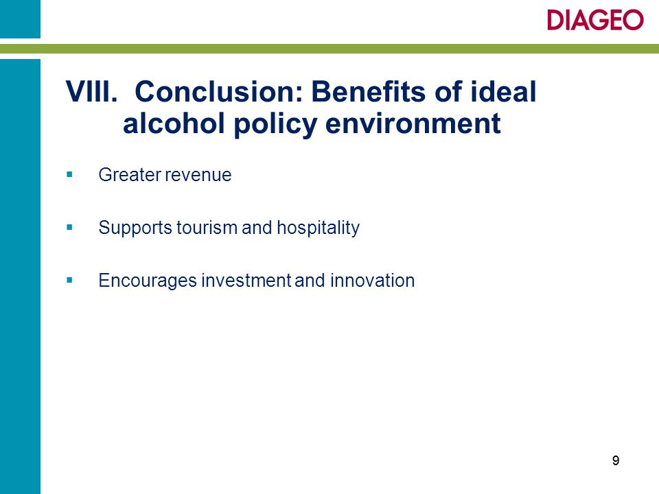 VIII. Conclusion: Benefits of ideal alcohol policy environment Greater revenue Supports tourism and hospitality Encourages investment and innovation 9