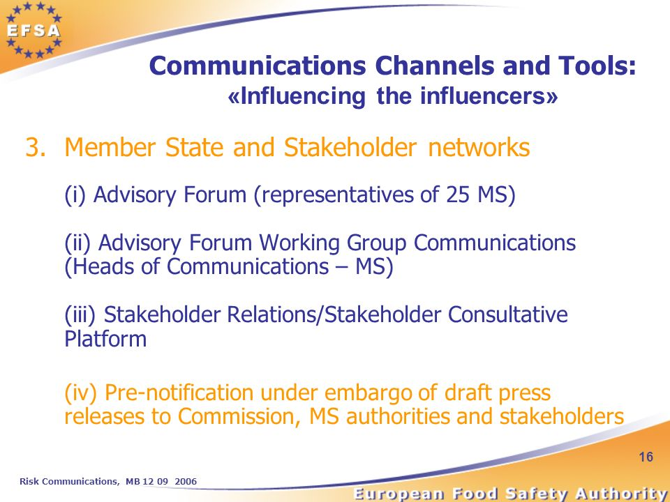 Risk Communications, MB 12 09 2006 16 3.Member State and Stakeholder networks (i) Advisory Forum (representatives of 25 MS) (ii) Advisory Forum Working Group Communications (Heads of Communications – MS) (iii) Stakeholder Relations/Stakeholder Consultative Platform (iv) Pre-notification under embargo of draft press releases to Commission, MS authorities and stakeholders Communications Channels and Tools: «Influencing the influencers»