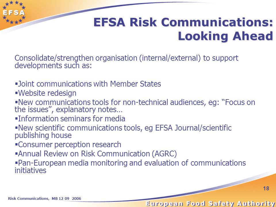 Risk Communications, MB 12 09 2006 18 EFSA Risk Communications: Looking Ahead Consolidate/strengthen organisation (internal/external) to support developments such as: Joint communications with Member States Website redesign New communications tools for non-technical audiences, eg: Focus on the issues, explanatory notes… Information seminars for media New scientific communications tools, eg EFSA Journal/scientific publishing house Consumer perception research Annual Review on Risk Communication (AGRC) Pan-European media monitoring and evaluation of communications initiatives