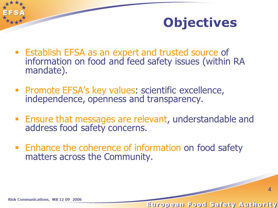 Risk Communications, MB 12 09 2006 4 Objectives Establish EFSA as an expert and trusted source of information on food and feed safety issues (within RA mandate).