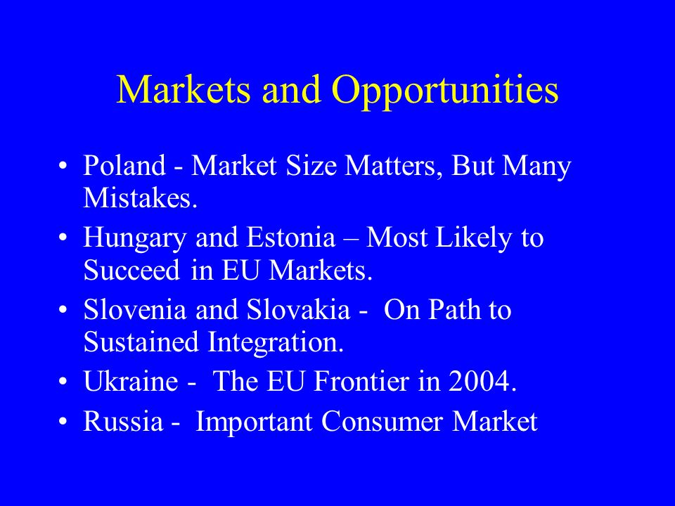 Markets and Opportunities Poland - Market Size Matters, But Many Mistakes. Hungary and Estonia – Most Likely to Succeed in EU Markets. Slovenia and Sl