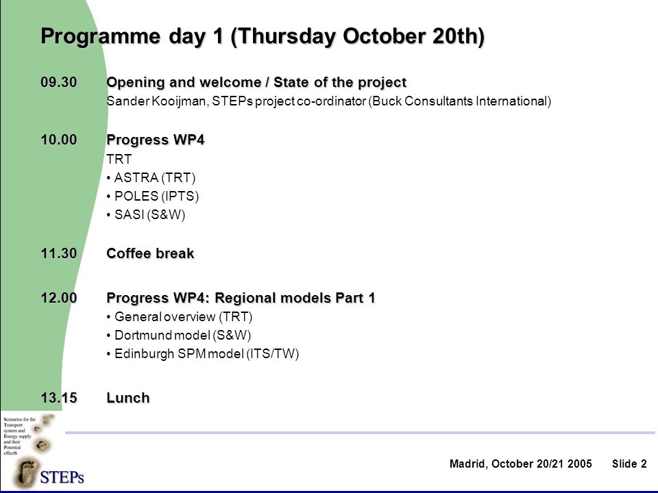 Slide 2 Programme day 1 (Thursday October 20th) Opening and welcome / State of the project Sander Kooijman, STEPs project co-ordinator (Buck Consultants International) Progress WP4 TRT ASTRA (TRT) POLES (IPTS) SASI (S&W) Coffee break Progress WP4: Regional models Part 1 General overview (TRT) Dortmund model (S&W) Edinburgh SPM model (ITS/TW) 13.15Lunch