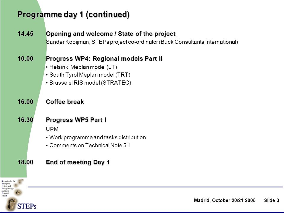 Madrid, October 20/ Slide 3 Programme day 1 (continued) 14.45Opening and welcome / State of the project Sander Kooijman, STEPs project co-ordinator (Buck Consultants International) Progress WP4: Regional models Part II Helsinki Meplan model (LT) South Tyrol Meplan model (TRT) Brussels IRIS model (STRATEC) 16.00Coffee break 16.30Progress WP5 Part I UPM Work programme and tasks distribution Comments on Technical Note End of meeting Day 1