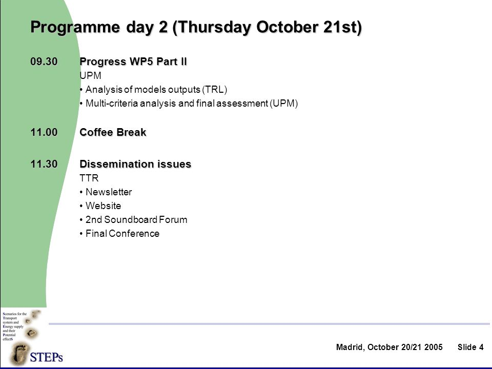 Madrid, October 20/ Slide 4 Programme day 2 (Thursday October 21st) 09.30Progress WP5 Part II UPM Analysis of models outputs (TRL) Multi-criteria analysis and final assessment (UPM) Coffee Break 11.30Dissemination issues TTR Newsletter Website 2nd Soundboard Forum Final Conference