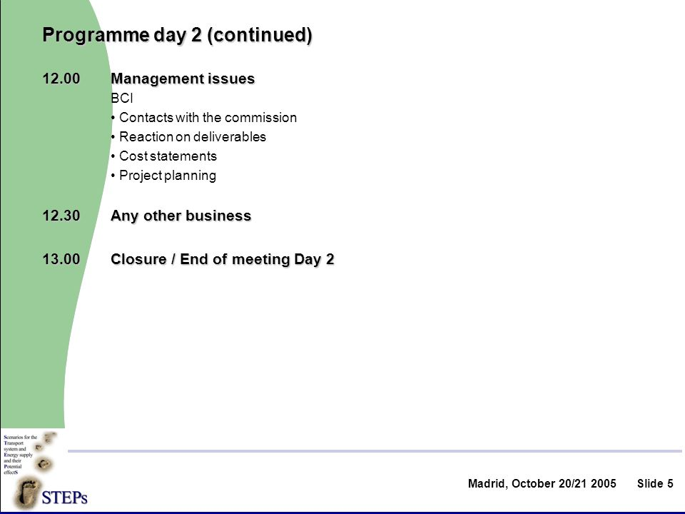 Madrid, October 20/ Slide 5 Programme day 2 (continued) 12.00Management issues BCI Contacts with the commission Reaction on deliverables Cost statements Project planning 12.30Any other business 13.00Closure / End of meeting Day 2