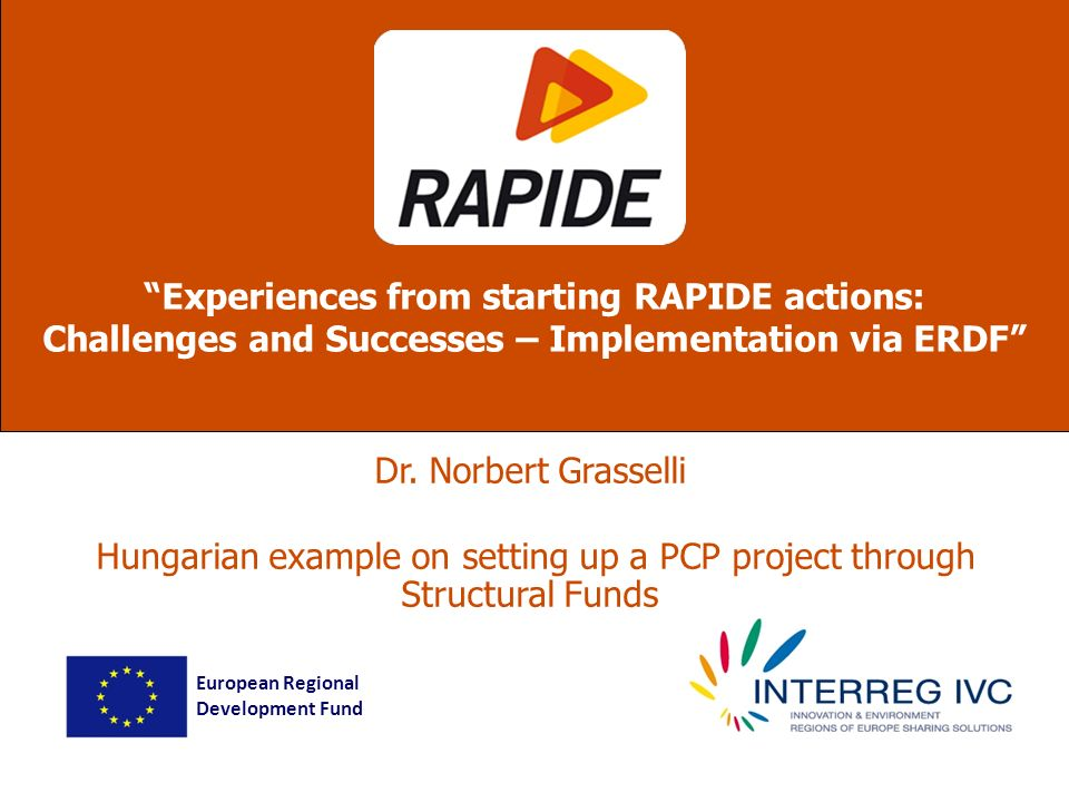 Dr. Norbert Grasselli Hungarian example on setting up a PCP project through Structural Funds Experiences from starting RAPIDE actions: Challenges and