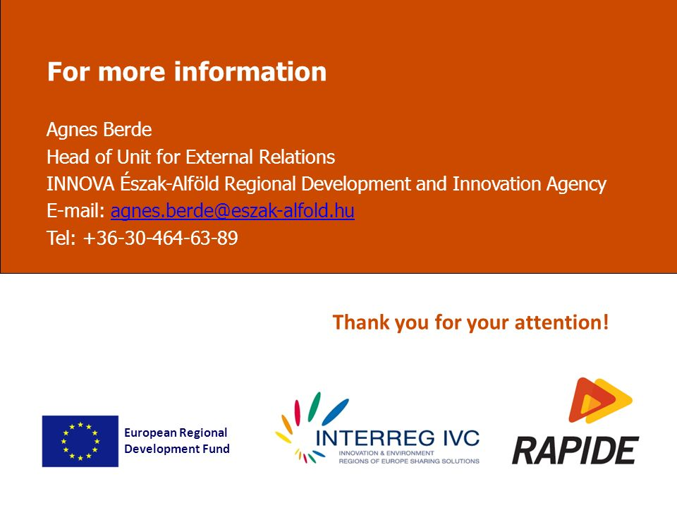 For more information Agnes Berde Head of Unit for External Relations INNOVA Észak-Alföld Regional Development and Innovation Agency E-mail: agnes.berde@eszak-alfold.huagnes.berde@eszak-alfold.hu Tel: +36-30-464-63-89 European Regional Development Fund Thank you for your attention!