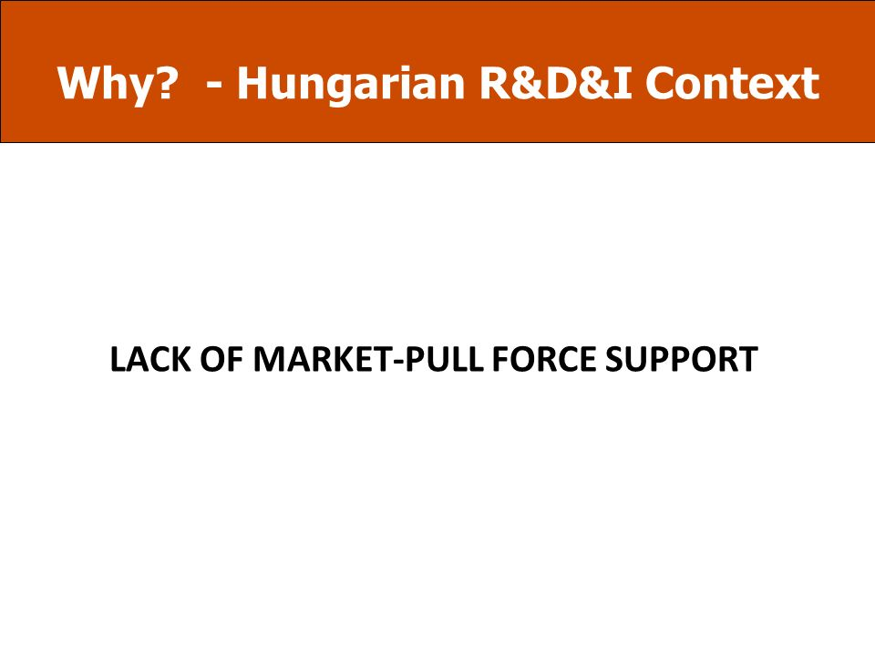 Why? - Hungarian R&D&I Context R&D&I Financing System Regional OP Innovation Priority Social Infrastructure OP 1.3.1 Construction Economic Development
