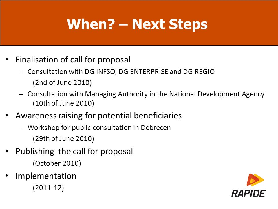 When? – Next Steps Finalisation of call for proposal – Consultation with DG INFSO, DG ENTERPRISE and DG REGIO (2nd of June 2010) – Consultation with M