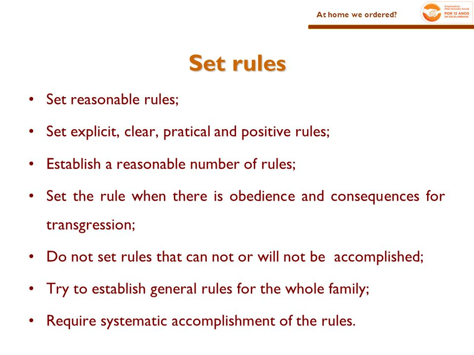 Set rules Set reasonable rules; Set explicit, clear, pratical and positive rules; Establish a reasonable number of rules; Set the rule when there is obedience and consequences for transgression; Do not set rules that can not or will not be accomplished; Try to establish general rules for the whole family; Require systematic accomplishment of the rules.